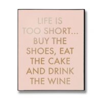 'Life Is Too Short ... Eat The Cake, Buy The Shoes, Drink The Wine' Wall Plaque